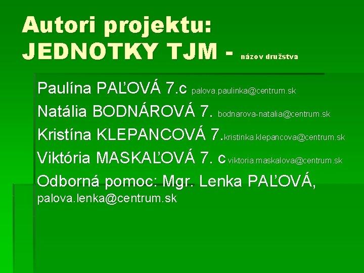 Autori projektu: JEDNOTKY TJM - názov družstva Paulína PAĽOVÁ 7. c palova. paulinka@centrum. sk