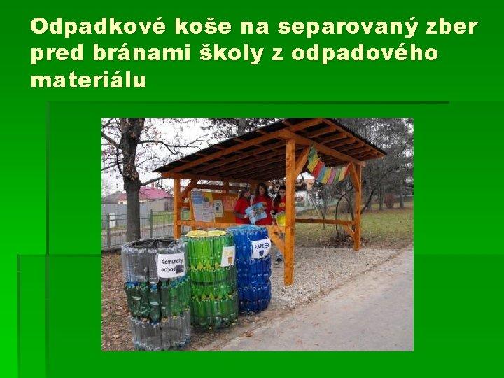 Odpadkové koše na separovaný zber pred bránami školy z odpadového materiálu