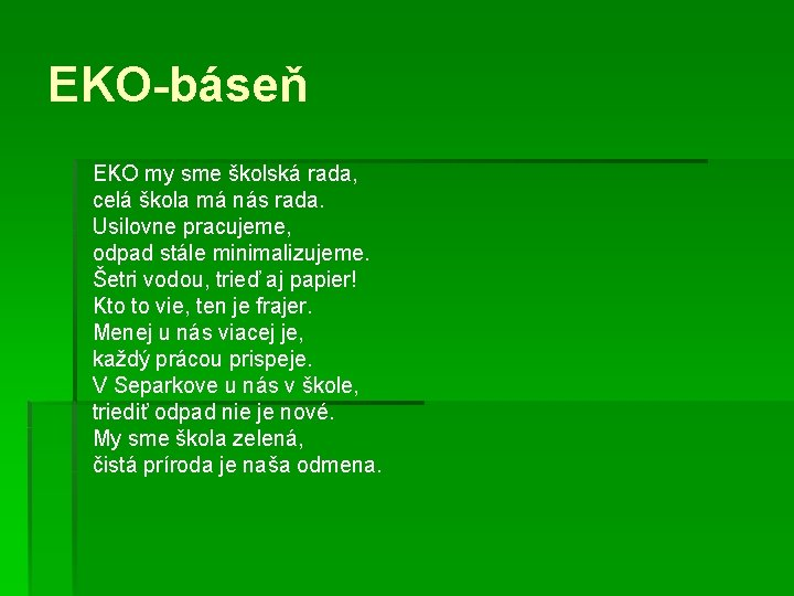 EKO-báseň EKO my sme školská rada, celá škola má nás rada. Usilovne pracujeme, odpad