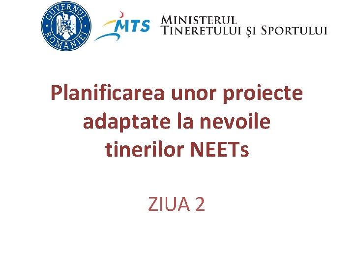 Planificarea unor proiecte adaptate la nevoile tinerilor NEETs ZIUA 2
