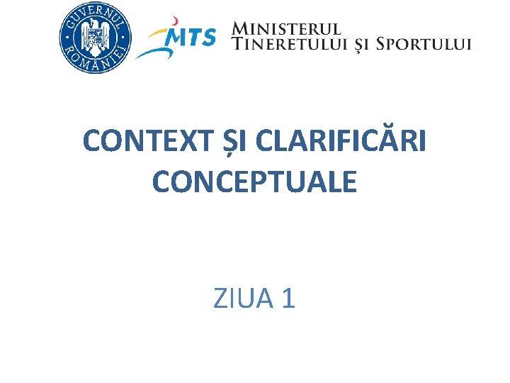 CONTEXT ȘI CLARIFICĂRI CONCEPTUALE ZIUA 1