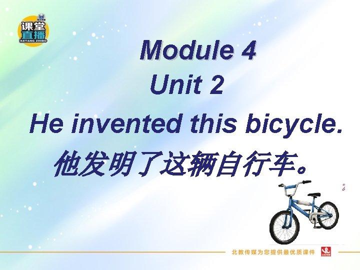 Module 4 Unit 2 He invented this bicycle. 他发明了这辆自行车。