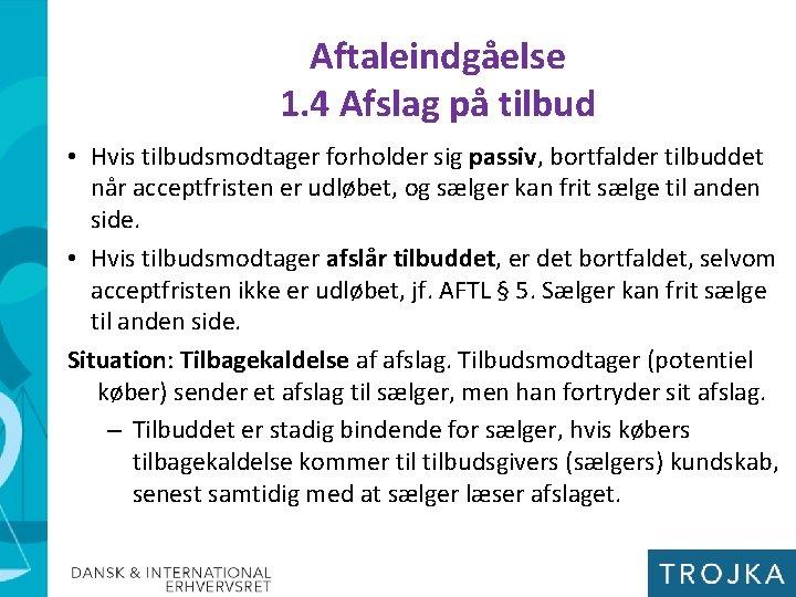 Aftaleindgåelse 1. 4 Afslag på tilbud • Hvis tilbudsmodtager forholder sig passiv, bortfalder tilbuddet