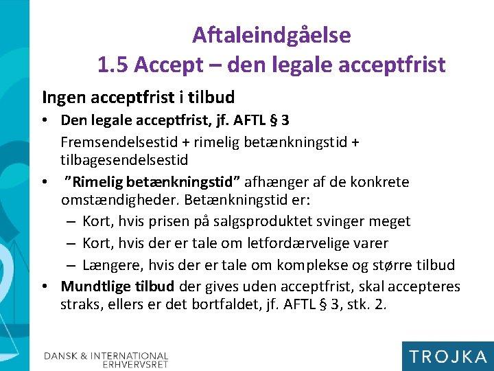 Aftaleindgåelse 1. 5 Accept – den legale acceptfrist Ingen acceptfrist i tilbud • Den