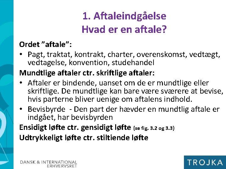 """1. Aftaleindgåelse Hvad er en aftale? Ordet """"aftale"""": • Pagt, traktat, kontrakt, charter, overenskomst,"""