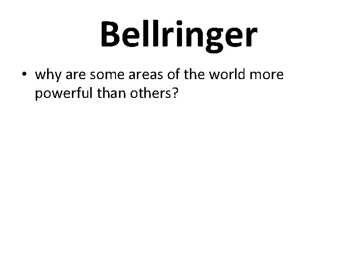 Bellringer • why are some areas of the world more powerful than others?