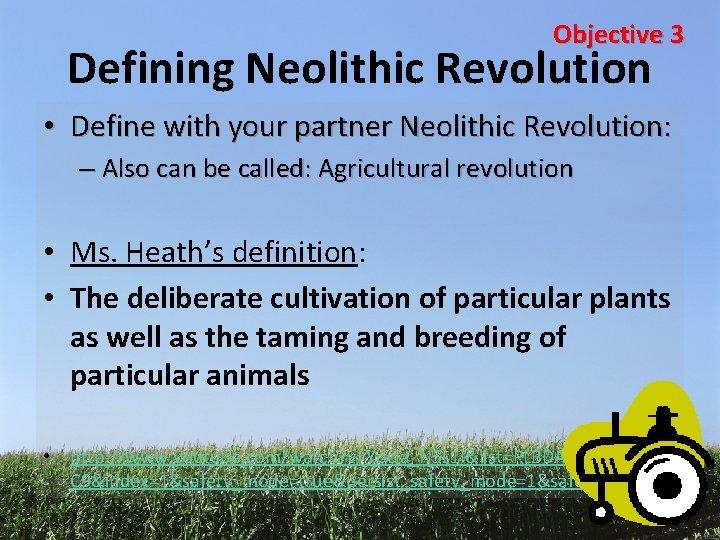 Objective 3 Defining Neolithic Revolution • Define with your partner Neolithic Revolution: – Also