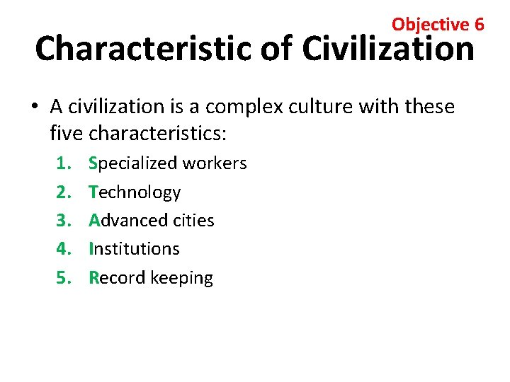 Objective 6 Characteristic of Civilization • A civilization is a complex culture with these