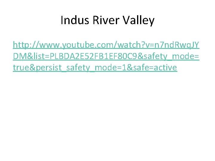 Indus River Valley http: //www. youtube. com/watch? v=n 7 nd. Rwq. JY DM&list=PLBDA 2