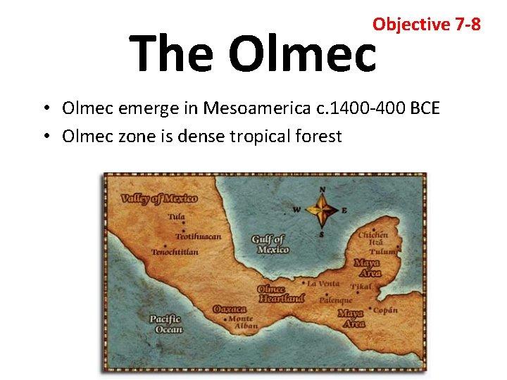 Objective 7 -8 The Olmec • Olmec emerge in Mesoamerica c. 1400 -400 BCE