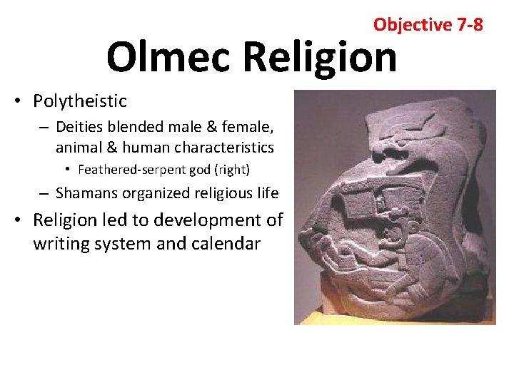 Objective 7 -8 Olmec Religion • Polytheistic – Deities blended male & female, animal