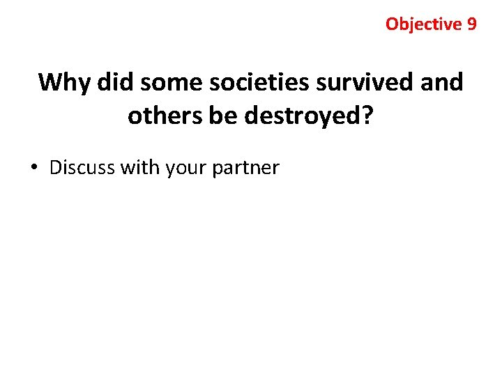 Objective 9 Why did some societies survived and others be destroyed? • Discuss with