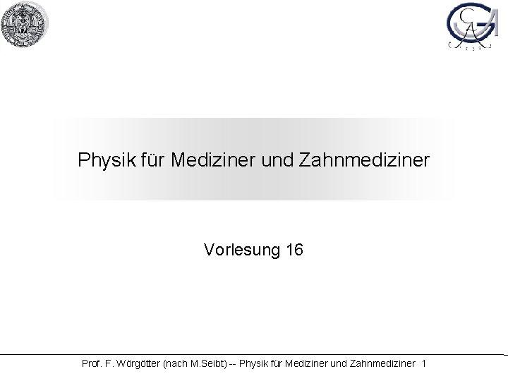Physik für Mediziner und Zahnmediziner Vorlesung 16 Prof. F. Wörgötter (nach M. Seibt) --