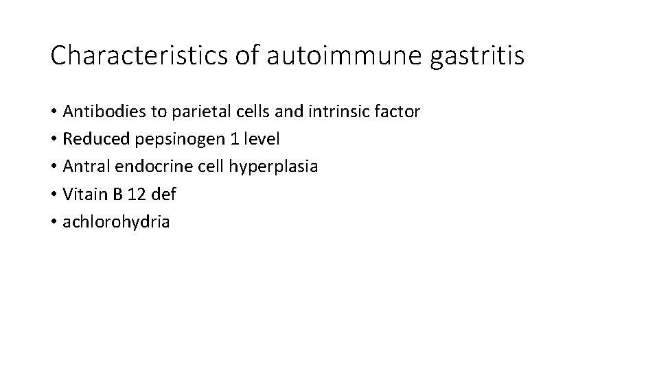 Characteristics of autoimmune gastritis • Antibodies to parietal cells and intrinsic factor • Reduced