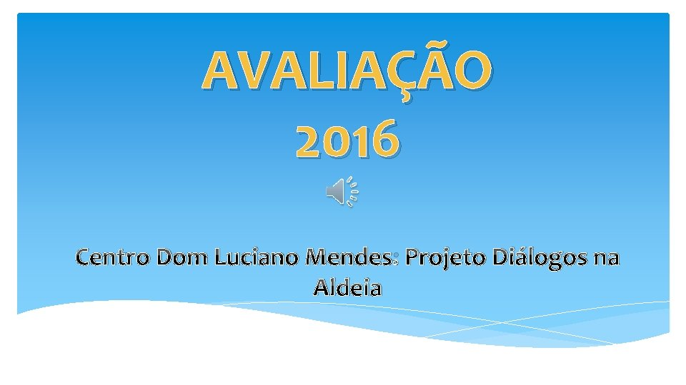 AVALIAÇÃO 2016 Centro Dom Luciano Mendes: Projeto Diálogos na Aldeia