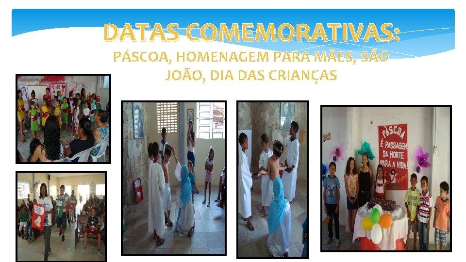 DATAS COMEMORATIVAS: PÁSCOA, HOMENAGEM PARA MÃES, SÃO JOÃO, DIA DAS CRIANÇAS