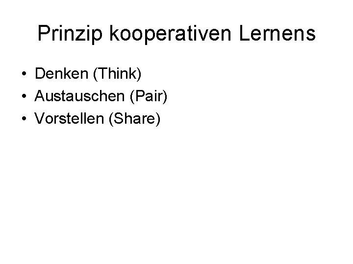 Prinzip kooperativen Lernens • Denken (Think) • Austauschen (Pair) • Vorstellen (Share)