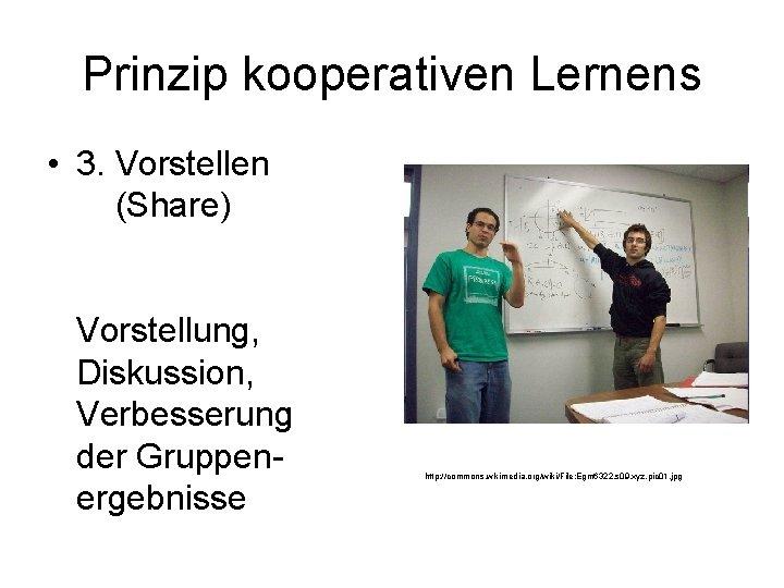 Prinzip kooperativen Lernens • 3. Vorstellen (Share) Vorstellung, Diskussion, Verbesserung der Gruppenergebnisse http: //commons.