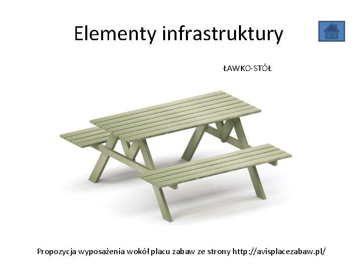 Elementy infrastruktury ŁAWKO-STÓŁ Propozycja wyposażenia wokół placu zabaw ze strony http: //avisplacezabaw. pl/