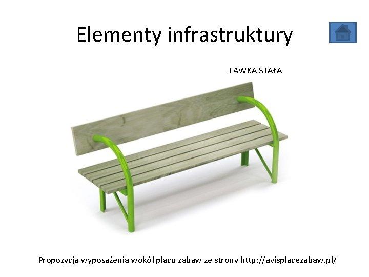 Elementy infrastruktury ŁAWKA STAŁA Propozycja wyposażenia wokół placu zabaw ze strony http: //avisplacezabaw. pl/