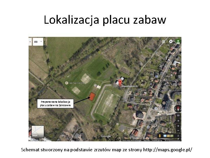 Lokalizacja placu zabaw Proponowana lokalizacja placu zabaw na Zakrzowie Schemat stworzony na podstawie zrzutów