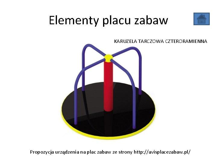 Elementy placu zabaw KARUZELA TARCZOWA CZTERORAMIENNA Propozycja urządzenia na plac zabaw ze strony http: