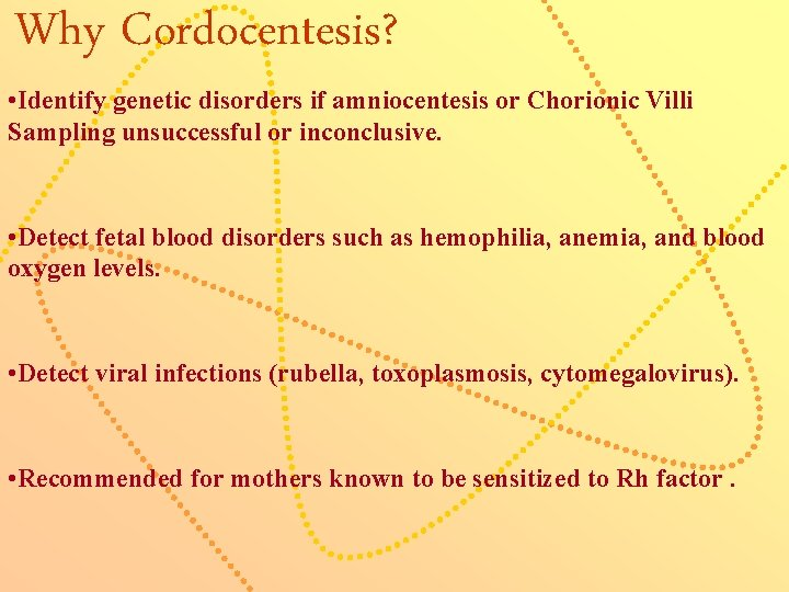 Why Cordocentesis? • Identify genetic disorders if amniocentesis or Chorionic Villi Sampling unsuccessful or
