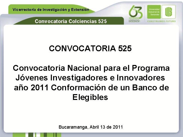 Vicerrectoría de Investigación y Extensión Convocatoria Colciencias 525 CONVOCATORIA 525 Convocatoria Nacional para el