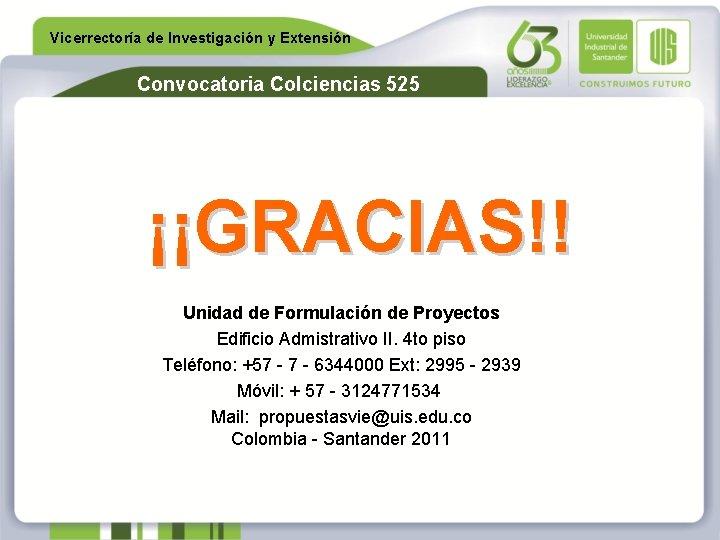Vicerrectoría de Investigación y Extensión Convocatoria Colciencias 525 ¡¡GRACIAS!! Unidad de Formulación de Proyectos
