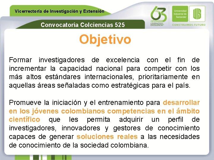 Vicerrectoría de Investigación y Extensión Convocatoria Colciencias 525 Objetivo Formar investigadores de excelencia con