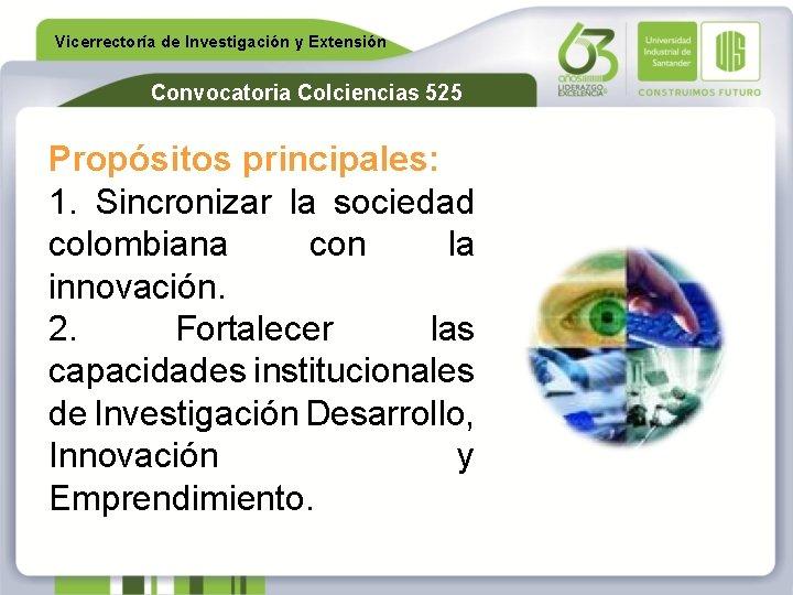 Vicerrectoría de Investigación y Extensión Convocatoria Colciencias 525 Propósitos principales: 1. Sincronizar la sociedad