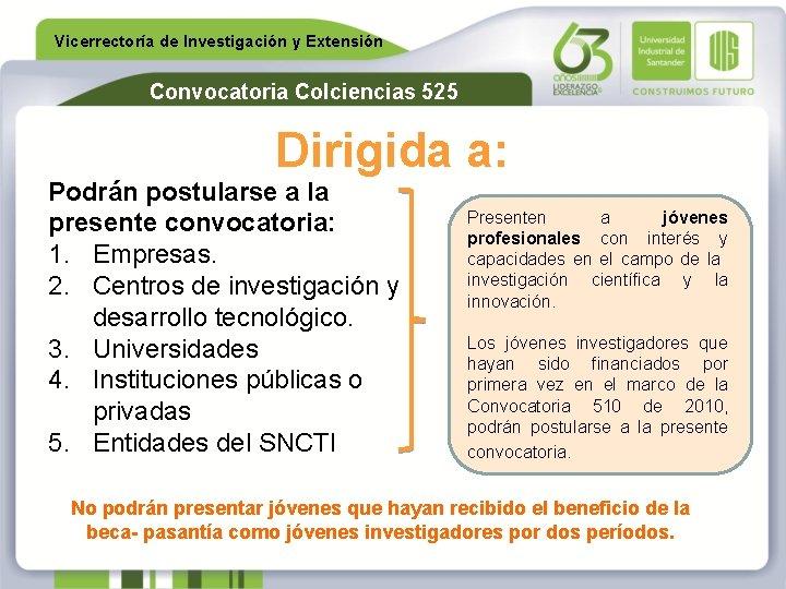 Vicerrectoría de Investigación y Extensión Convocatoria Colciencias 525 Dirigida a: Podrán postularse a la