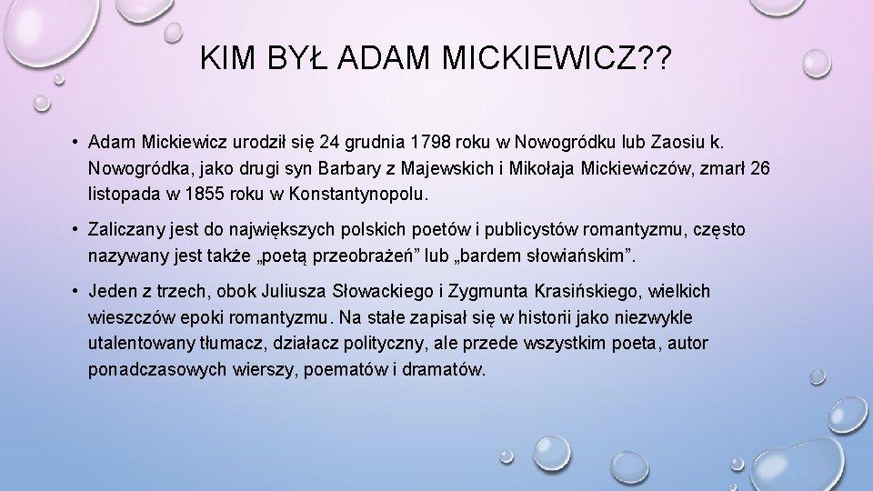 KIM BYŁ ADAM MICKIEWICZ? ? • Adam Mickiewicz urodził się 24 grudnia 1798 roku