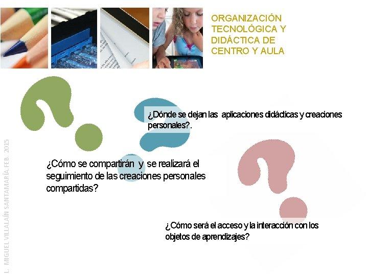 ORGANIZACIÓN TECNOLÓGICA Y DIDÁCTICA DE CENTRO Y AULA L. MIGUEL VILLALAÍN SANTAMARÍA. FEB. 2015