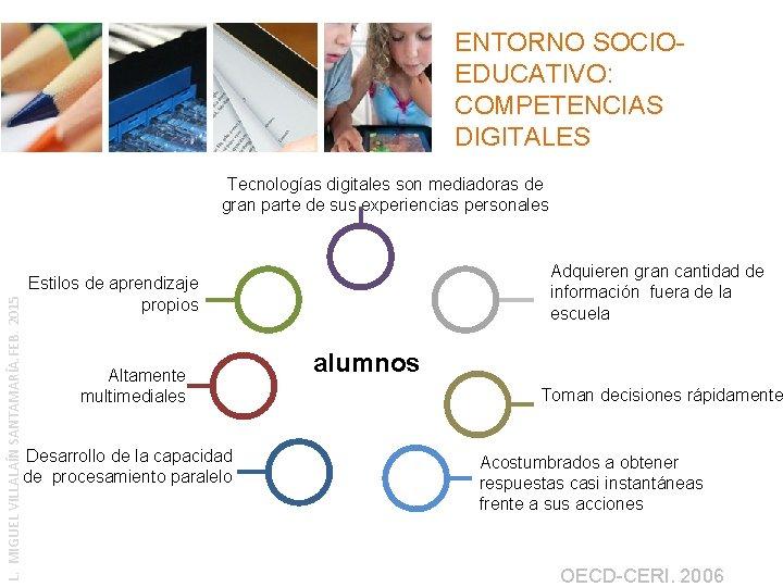 ENTORNO SOCIOEDUCATIVO: COMPETENCIAS DIGITALES L. MIGUEL VILLALAÍN SANTAMARÍA. FEB. 2015 Tecnologías digitales son mediadoras