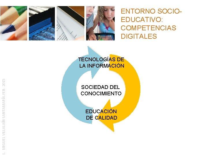 ENTORNO SOCIOEDUCATIVO: COMPETENCIAS DIGITALES L. MIGUEL VILLALAÍN SANTAMARÍA. FEB. 2015 TECNOLOGÍAS DE LA INFORMACIÓN