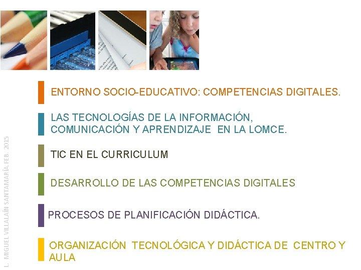 ENTORNO SOCIO-EDUCATIVO: COMPETENCIAS DIGITALES. L. MIGUEL VILLALAÍN SANTAMARÍA. FEB. 2015 LAS TECNOLOGÍAS DE LA