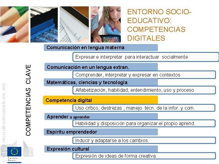 ENTORNO SOCIOEDUCATIVO: COMPETENCIAS DIGITALES Comunicación en lengua materna COMPETENCIAS CLAVE L. MIGUEL VILLALAÍN SANTAMARÍA.