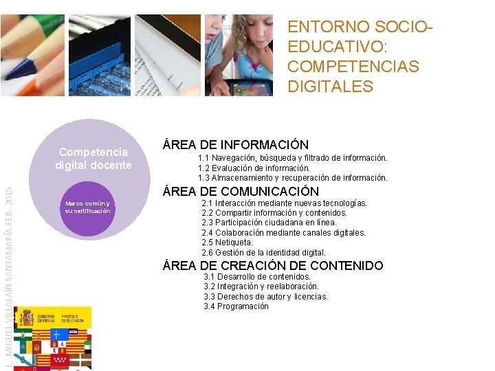 ENTORNO SOCIOEDUCATIVO: COMPETENCIAS DIGITALES L. MIGUEL VILLALAÍN SANTAMARÍA. FEB. 2015 Competencia digital docente ÁREA