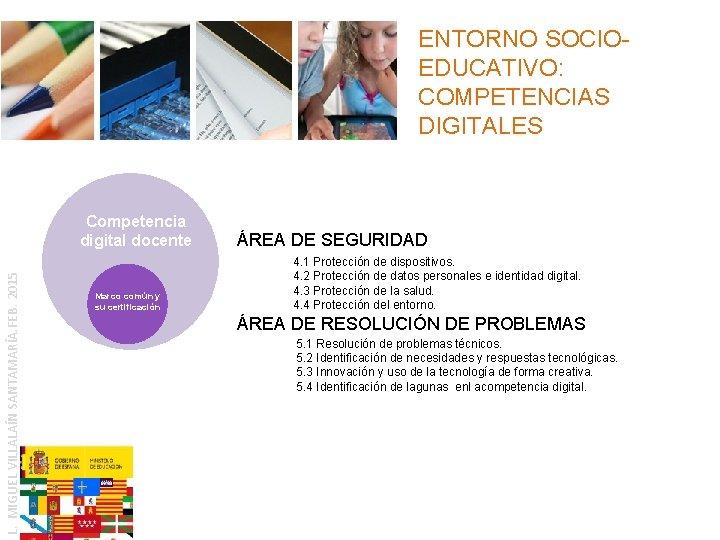 ENTORNO SOCIOEDUCATIVO: COMPETENCIAS DIGITALES L. MIGUEL VILLALAÍN SANTAMARÍA. FEB. 2015 Competencia digital docente Marco
