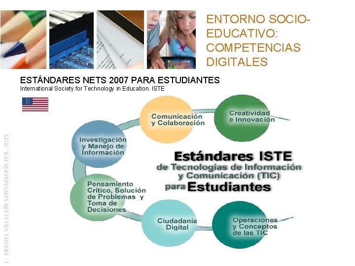 ENTORNO SOCIOEDUCATIVO: COMPETENCIAS DIGITALES ESTÁNDARES NETS 2007 PARA ESTUDIANTES L. MIGUEL VILLALAÍN SANTAMARÍA. FEB.