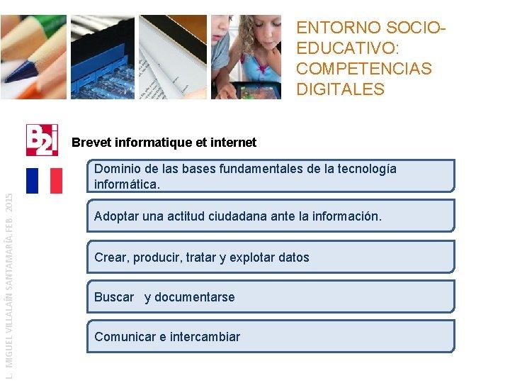 ENTORNO SOCIOEDUCATIVO: COMPETENCIAS DIGITALES Brevet informatique et internet L. MIGUEL VILLALAÍN SANTAMARÍA. FEB. 2015