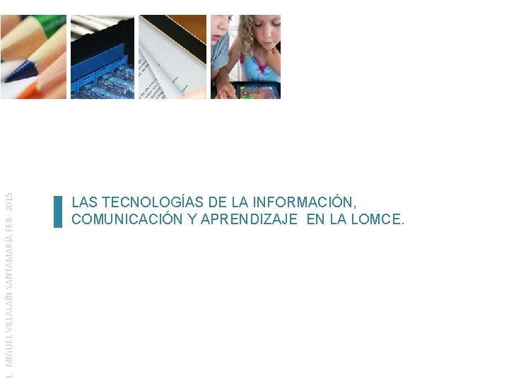 L. MIGUEL VILLALAÍN SANTAMARÍA. FEB. 2015 LAS TECNOLOGÍAS DE LA INFORMACIÓN, COMUNICACIÓN Y APRENDIZAJE