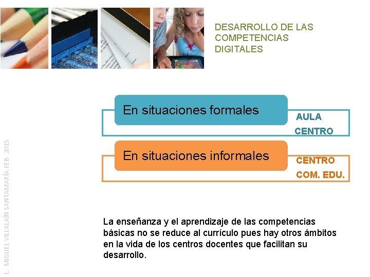 DESARROLLO DE LAS COMPETENCIAS DIGITALES En situaciones formales AULA L. MIGUEL VILLALAÍN SANTAMARÍA. FEB.