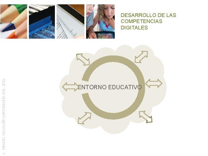 L. MIGUEL VILLALAÍN SANTAMARÍA. FEB. 2015 DESARROLLO DE LAS COMPETENCIAS DIGITALES ENTORNO EDUCATIVO