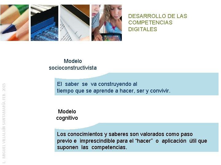 DESARROLLO DE LAS COMPETENCIAS DIGITALES L. MIGUEL VILLALAÍN SANTAMARÍA. FEB. 2015 Modelo socioconstructivista El