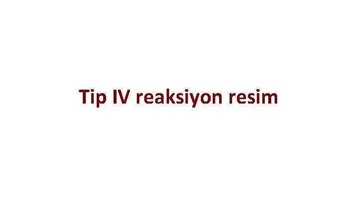 Tip IV reaksiyon resim