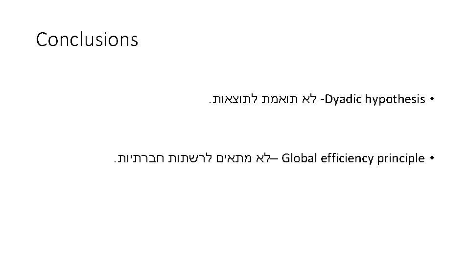 Conclusions. לא תואמת לתוצאות -Dyadic hypothesis • . –לא מתאים לרשתות חברתיות Global efficiency