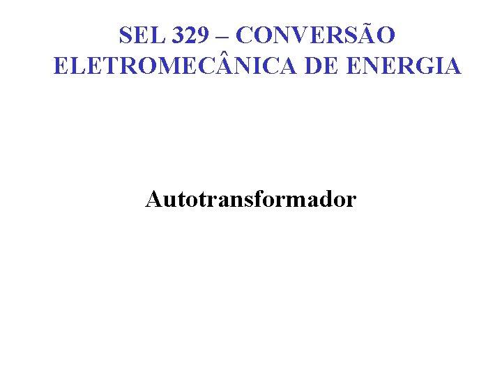 SEL 329 – CONVERSÃO ELETROMEC NICA DE ENERGIA Autotransformador