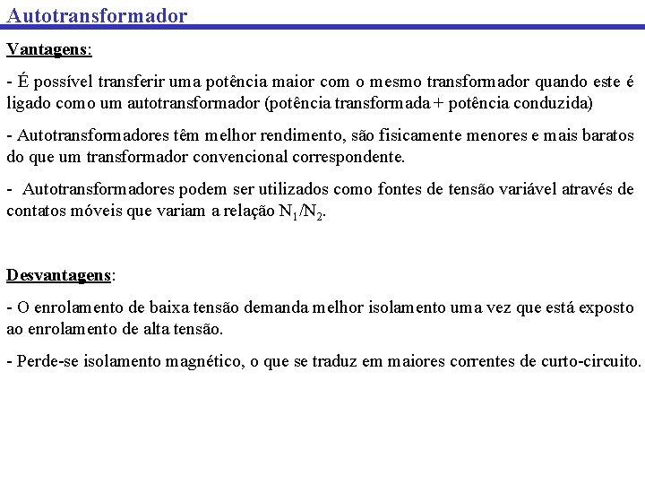 Autotransformador Vantagens: - É possível transferir uma potência maior com o mesmo transformador quando